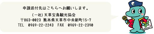 申請送付先はこちらへお願いします。 (一社)天草宝島観光協会 〒863-0023 熊本県天草市中央新町15-7 Tel:0969-22-2243 Fax:0969-22-2390
